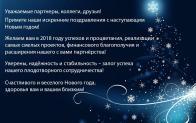 Уважаемые партнеры, коллеги, друзья! Примите наши искренние поздравления с наступающим Новым годом!  Желаем вам в 2018 году успехов и процветания, реализации самых смелых проектов, финансового благополучия и расширения нашего с вами партнёрства! Уверены, надёжность и стабильность – залог успеха нашего плодотворногосотрудничества! Счастливого и веселого Нового года, здоровья вам и вашим близким!